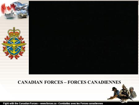 Fight with the Canadian Forces – www.forces.ca - Combattez avec les Forces canadiennes CANADIAN FORCES – FORCES CANADIENNES.
