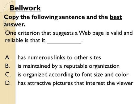 Bellwork Copy the following sentence and the best answer. One criterion that suggests a Web page is valid and reliable is that it __________. A.has numerous.