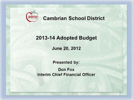 Cambrian School District 2013-14 Adopted Budget June 20, 2012 Presented by: Don Fox Interim Chief Financial Officer.