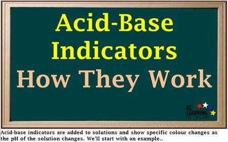 Acid-base indicators are added to solutions and show specific colour changes as the pH of the solution changes. We'll start with an example.. Acid-Base.