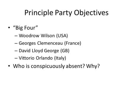 "Principle Party Objectives ""Big Four"" – Woodrow Wilson (USA) – Georges Clemenceau (France) – David Lloyd George (GB) – Vittorio Orlando (Italy) Who is."