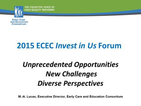 Unprecedented Opportunities New Challenges Diverse Perspectives M.-A. Lucas, Executive Director, Early Care and Education Consortium 2015 ECEC Invest in.