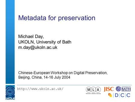 Metadata for preservation Michael Day, UKOLN, University of Bath Chinese-European Workshop on Digital Preservation,