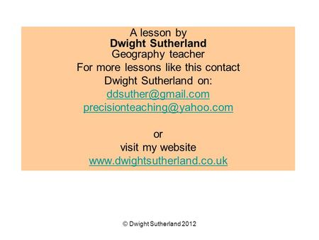 A lesson by Dwight Sutherland Geography teacher For more lessons like this contact Dwight Sutherland on:
