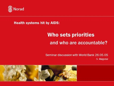 And who are accountable? Seminar discussion with World Bank 26.05.05 S. Møgedal Who sets priorities Health systems hit by AIDS: