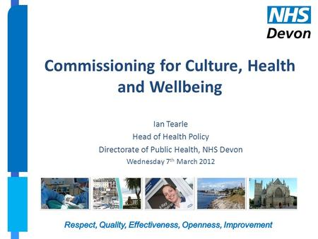 Commissioning for Culture, Health and Wellbeing Ian Tearle Head of Health Policy Directorate of Public Health, NHS Devon Wednesday 7 th March 2012.