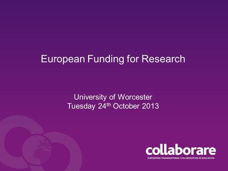 European Funding for Research University of Worcester Tuesday 24 th October 2013.