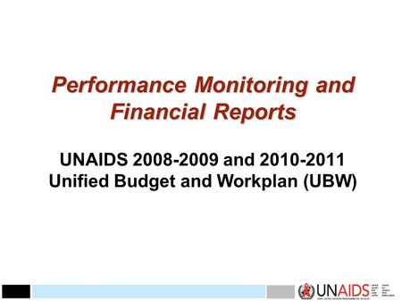 Performance Monitoring and Financial Reports Performance Monitoring and Financial Reports UNAIDS 2008-2009 and 2010-2011 Unified Budget and Workplan (UBW)