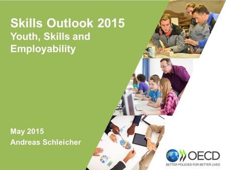 May 2015 Andreas Schleicher Skills Outlook 2015 Youth, Skills and Employability.