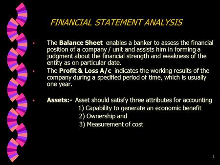 1 FINANCIAL STATEMENT ANALYSIS w The Balance Sheet enables a banker to assess the financial position of a company / unit and assists him in forming a.