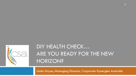 DIY HEALTH CHECK… ARE YOU READY FOR THE NEW HORIZON? Linda Hayes, Managing Director, Corporate Synergies Australia 1.