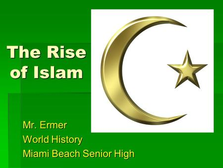 The Rise of Islam Mr. Ermer World History Miami Beach Senior High.