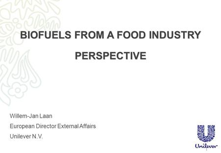 1 BIOFUELS FROM A FOOD INDUSTRY PERSPECTIVE Willem-Jan Laan European Director External Affairs Unilever N.V.