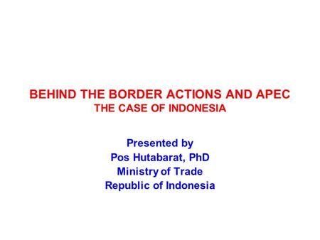 BEHIND THE BORDER ACTIONS AND APEC THE CASE OF INDONESIA Presented by Pos Hutabarat, PhD Ministry of Trade Republic of Indonesia.