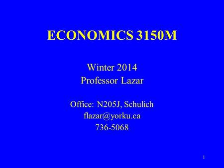 1 ECONOMICS 3150M Winter 2014 Professor Lazar Office: N205J, Schulich 736-5068.