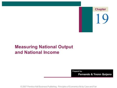 © 2007 Prentice Hall Business Publishing Principles of Economics 8e by Case and Fair Prepared by: Fernando & Yvonn Quijano 19 Chapter Measuring National.