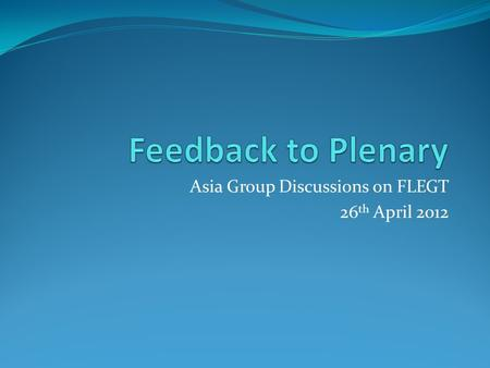 Asia Group Discussions on FLEGT 26 th April 2012.