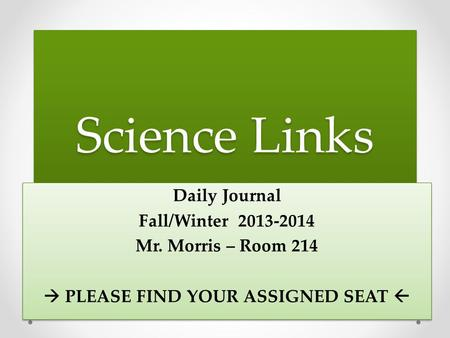 Science Links Daily Journal Fall/Winter 2013-2014 Mr. Morris – Room 214  PLEASE FIND YOUR ASSIGNED SEAT  Daily Journal Fall/Winter 2013-2014 Mr. Morris.