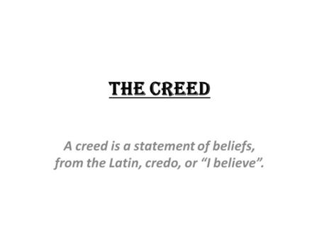 "The Creed A creed is a statement of beliefs, from the Latin, credo, or ""I believe""."