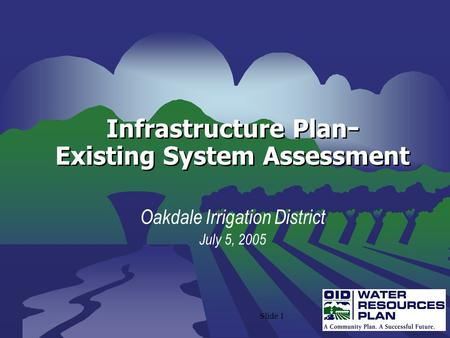Slide 1 Infrastructure Plan − Existing System Assessment Oakdale Irrigation District July 5, 2005.