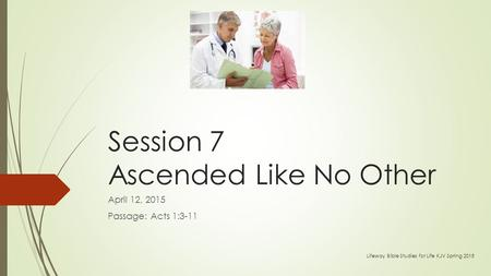 Session 7 Ascended Like No Other April 12, 2015 Passage: Acts 1:3-11 Lifeway Bible Studies for Life KJV Spring 2015.