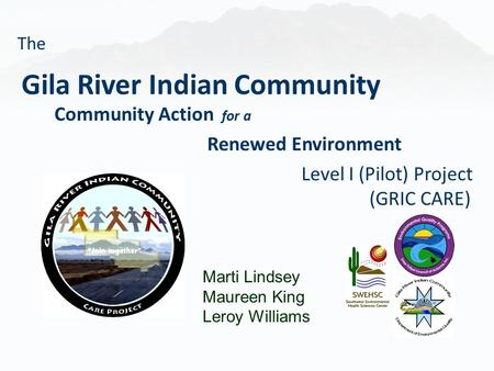 Marti Lindsey Maureen King Leroy Williams Gila River Indian Community Community Action for a Renewed Environment Level I (Pilot) Project (GRIC CARE) The.