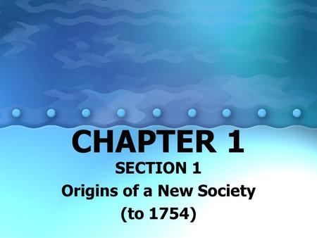 SECTION 1 Origins of a New Society (to 1754)