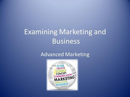 Examining Marketing and Business Advanced Marketing.