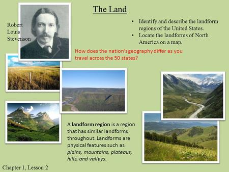 The Land Identify and describe the landform regions of the United States. Locate the landforms of North America on a map. Robert Louis Stevenson How does.