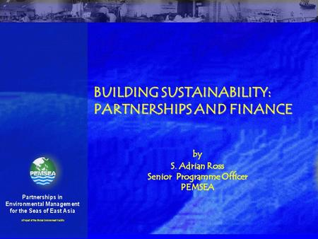 BUILDING SUSTAINABILITY: PARTNERSHIPS AND FINANCE by S. Adrian Ross Senior Programme Officer PEMSEA.