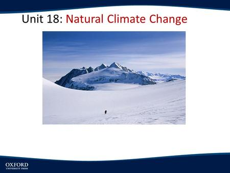 Unit 18: Natural Climate Change. OBJECTIVES: Explore the origin and nature of climate change Present Earth's climatic history prior to the industrial.