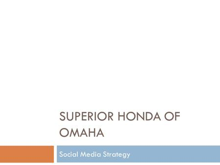 SUPERIOR HONDA OF OMAHA Social Media Strategy. Research – By the Numbers DealershipFacebookTwitterYouTube Woodhouse910N/A19,100 H&H Chevrolet7601,47321,340.