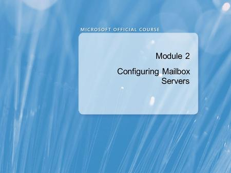 Module 2 Configuring Mailbox Servers. Module Overview Overview of Exchange Server 2010 Administrative Tools Configuring Mailbox Server Roles Configuring.