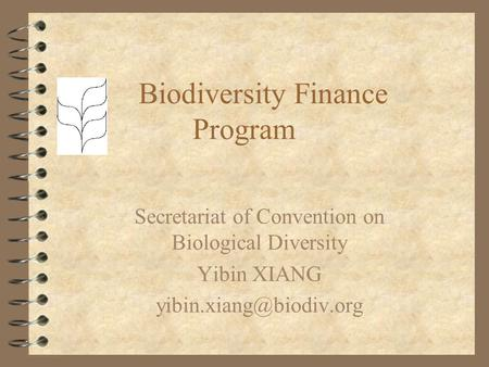 Biodiversity Finance Program Secretariat of Convention on Biological Diversity Yibin XIANG