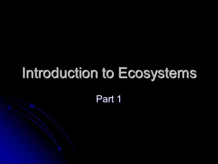 Introduction to Ecosystems Part 1. Ecology Eco = house or where someone lives. Eco = house or where someone lives. Logy = study Logy = study Study of.