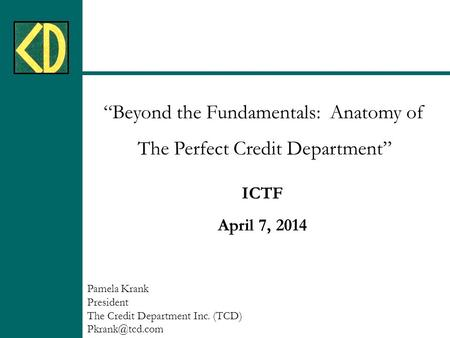 """Beyond the Fundamentals: Anatomy of The Perfect Credit Department"" ICTF April 7, 2014 Pamela Krank President The Credit Department Inc. (TCD)"