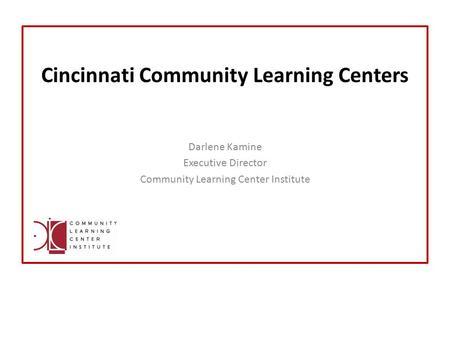 Cincinnati Community Learning Centers Darlene Kamine Executive Director Community Learning Center Institute.