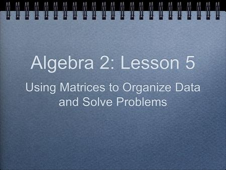 Algebra 2: Lesson 5 Using Matrices to Organize Data and Solve Problems.