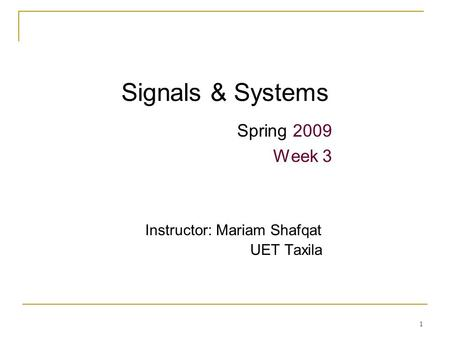 1 Signals & Systems Spring 2009 Week 3 Instructor: Mariam Shafqat UET Taxila.