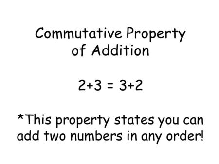 Commutative Property of Addition 2+3 = 3+2 *This property states you can add two numbers in any order!