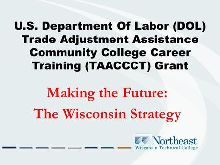 U.S. Department Of Labor (DOL) Trade Adjustment Assistance Community College Career Training (TAACCCT) Grant Making the Future: The Wisconsin Strategy.