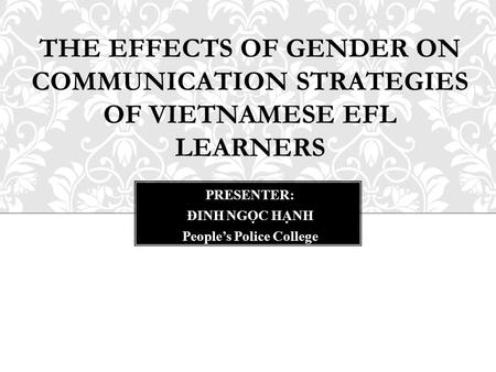 THE EFFECTS OF GENDER ON COMMUNICATION STRATEGIES OF VIETNAMESE EFL LEARNERS PRESENTER: ĐINH NGỌC HẠNH People's Police College.
