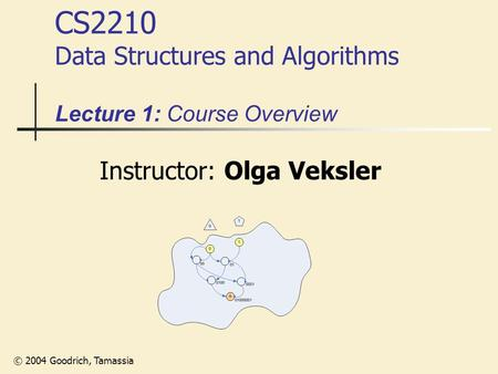 © 2004 Goodrich, Tamassia CS2210 Data Structures and Algorithms Lecture 1: Course Overview Instructor: Olga Veksler.