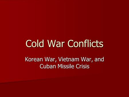 Cold War Conflicts Korean War, Vietnam War, and Cuban Missile Crisis.