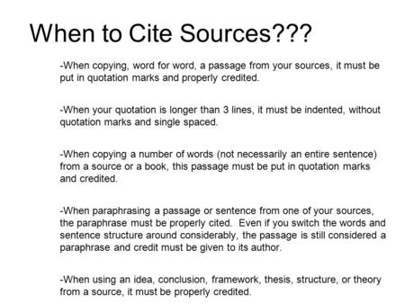 When to Cite Sources??? When copying, word for word, a passage from your sources, it must be put in quotation marks and properly credited. When your quotation.