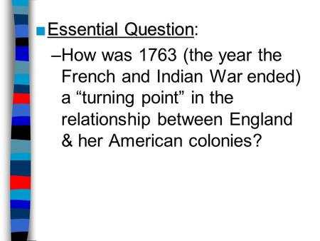 "Essential Question: How was 1763 (the year the French and Indian War ended) a ""turning point"" in the relationship between England & her American colonies?"