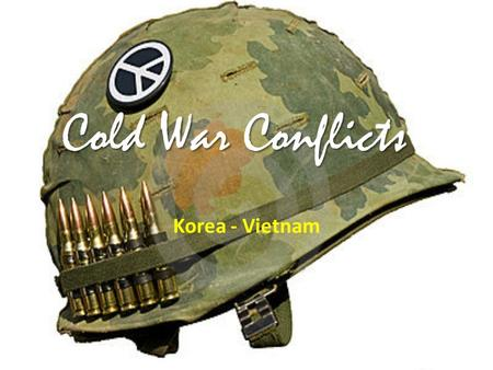 Cold War Conflicts Korea - Vietnam. Korea First war that grew from Cold War ideologies – 1950 – Communist North Korea crossed the 38 th parallel and attacked.