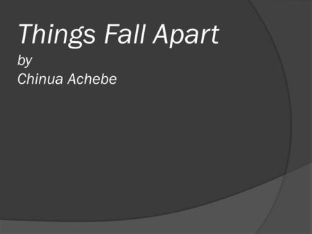 "Things Fall Apart by Chinua Achebe. Chinua Achebe:  Born in 1930 in Ogidi, Nigeria  ""It does help if you have the kind of temperament I have, which."