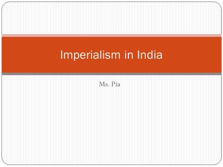 Ms. Pia Imperialism in India. Imperialism The Process <strong>of</strong> one people ruling or controlling another.