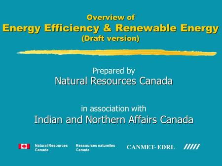 Overview of Energy Efficiency & Renewable Energy (Draft version) Prepared by Natural Resources Canada in association with Indian and Northern Affairs Canada.